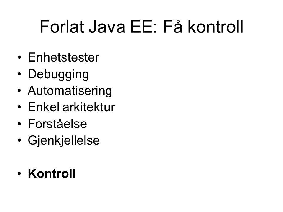 Forlat Java EE: Få kontroll Enhetstester Debugging Automatisering Enkel arkitektur Forståelse Gjenkjellelse Kontroll