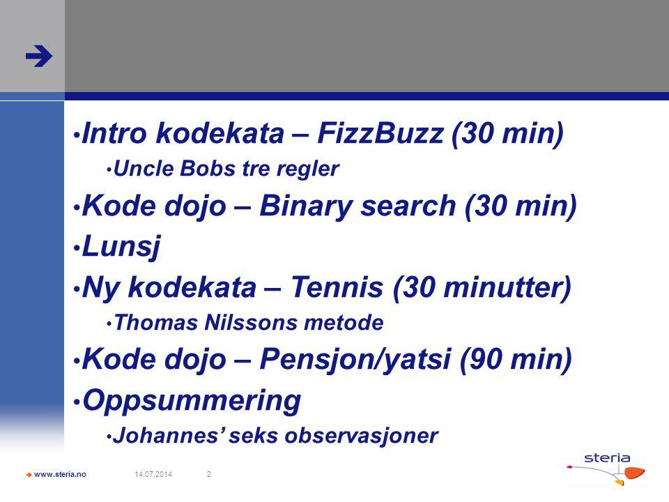  www.steria.no  14.07.20142 Intro kodekata – FizzBuzz (30 min) Uncle Bobs tre regler Kode dojo – Binary search (30 min) Lunsj Ny kodekata – Tennis (30 minutter) Thomas Nilssons metode Kode dojo – Pensjon/yatsi (90 min) Oppsummering Johannes' seks observasjoner