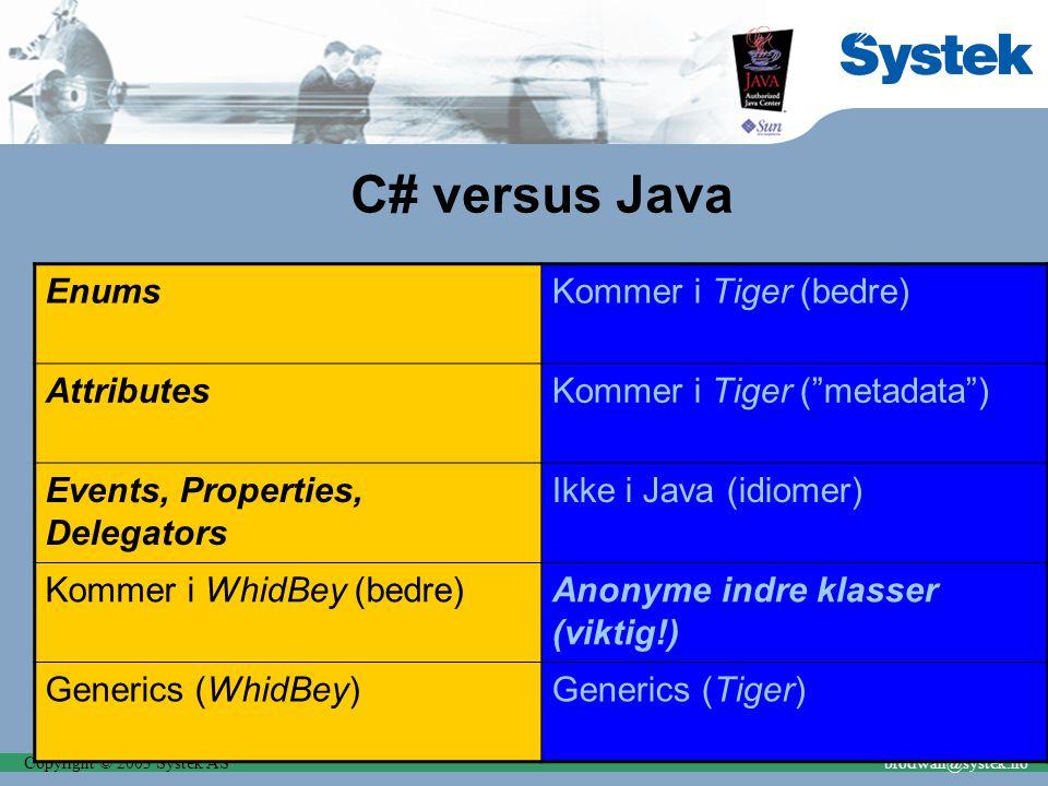 Copyright © 2003 Systek ASbrodwall@systek.no C# versus Java EnumsKommer i Tiger (bedre) AttributesKommer i Tiger ( metadata ) Events, Properties, Delegators Ikke i Java (idiomer) Kommer i WhidBey (bedre)Anonyme indre klasser (viktig!) Generics (WhidBey)Generics (Tiger)