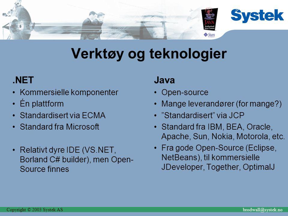 Copyright © 2003 Systek ASbrodwall@systek.no Verktøy og teknologier.NET Kommersielle komponenter Én plattform Standardisert via ECMA Standard fra Microsoft Relativt dyre IDE (VS.NET, Borland C# builder), men Open- Source finnes Java Open-source Mange leverandører (for mange?) Standardisert via JCP Standard fra IBM, BEA, Oracle, Apache, Sun, Nokia, Motorola, etc.