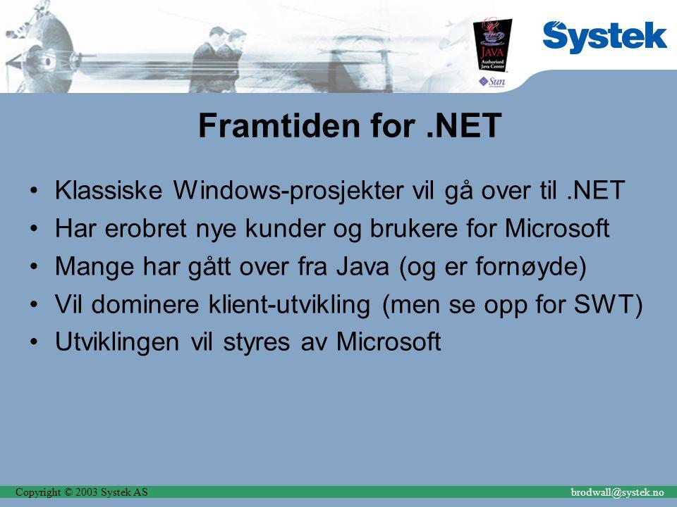 Copyright © 2003 Systek ASbrodwall@systek.no Framtiden for.NET Klassiske Windows-prosjekter vil gå over til.NET Har erobret nye kunder og brukere for Microsoft Mange har gått over fra Java (og er fornøyde) Vil dominere klient-utvikling (men se opp for SWT) Utviklingen vil styres av Microsoft