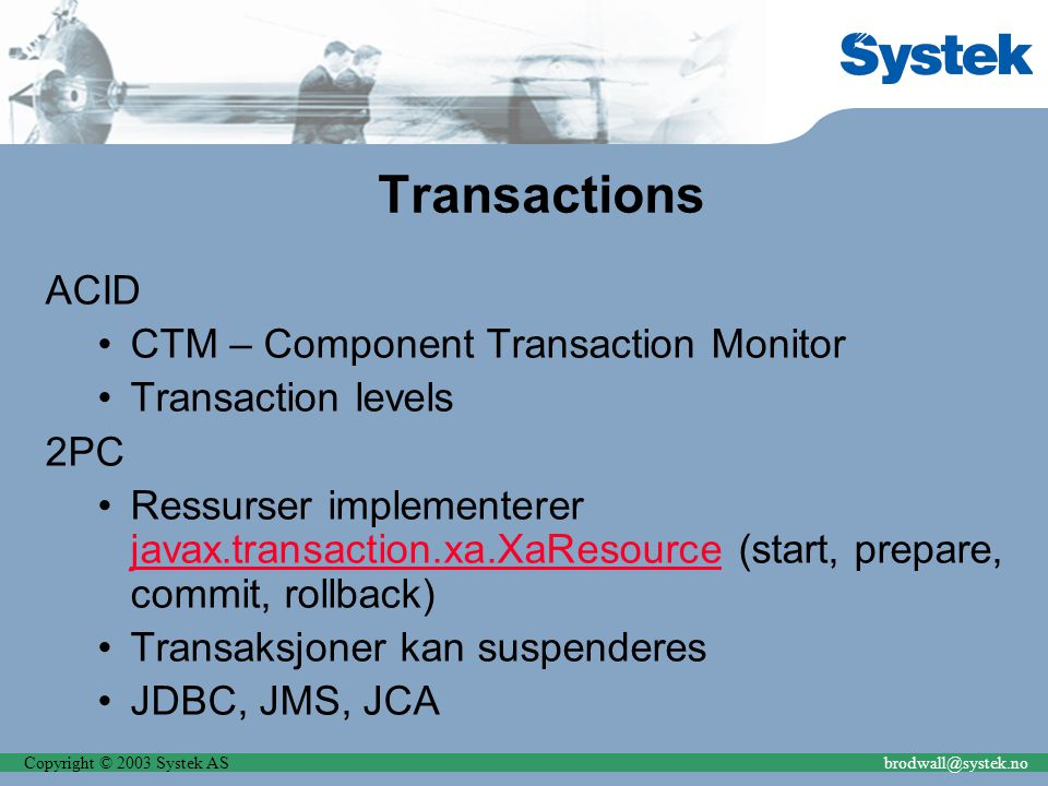 Copyright © 2003 Systek ASbrodwall@systek.no Transactions ACID CTM – Component Transaction Monitor Transaction levels 2PC Ressurser implementerer java