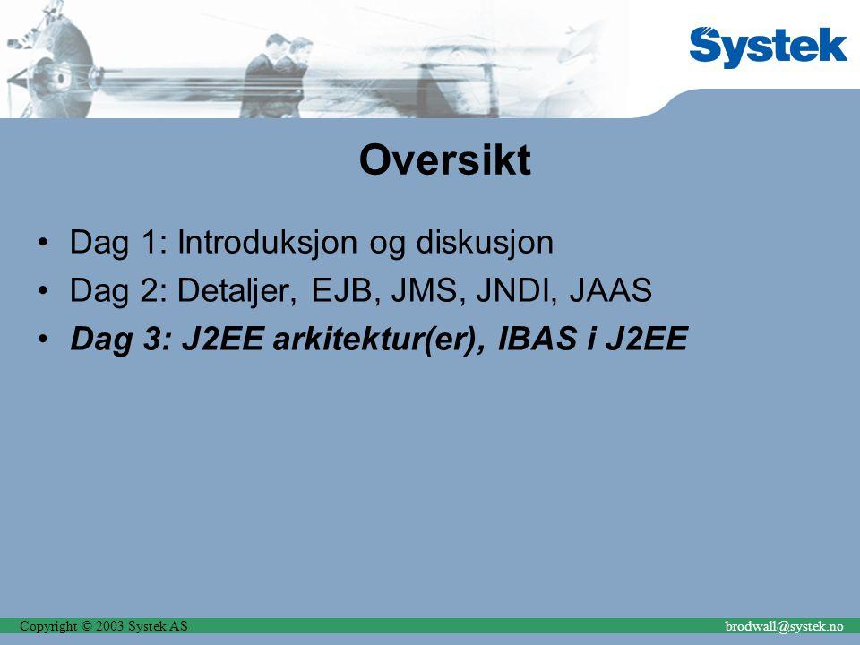 Copyright © 2003 Systek ASbrodwall@systek.no Oversikt Dag 1: Introduksjon og diskusjon Dag 2: Detaljer, EJB, JMS, JNDI, JAAS Dag 3: J2EE arkitektur(er