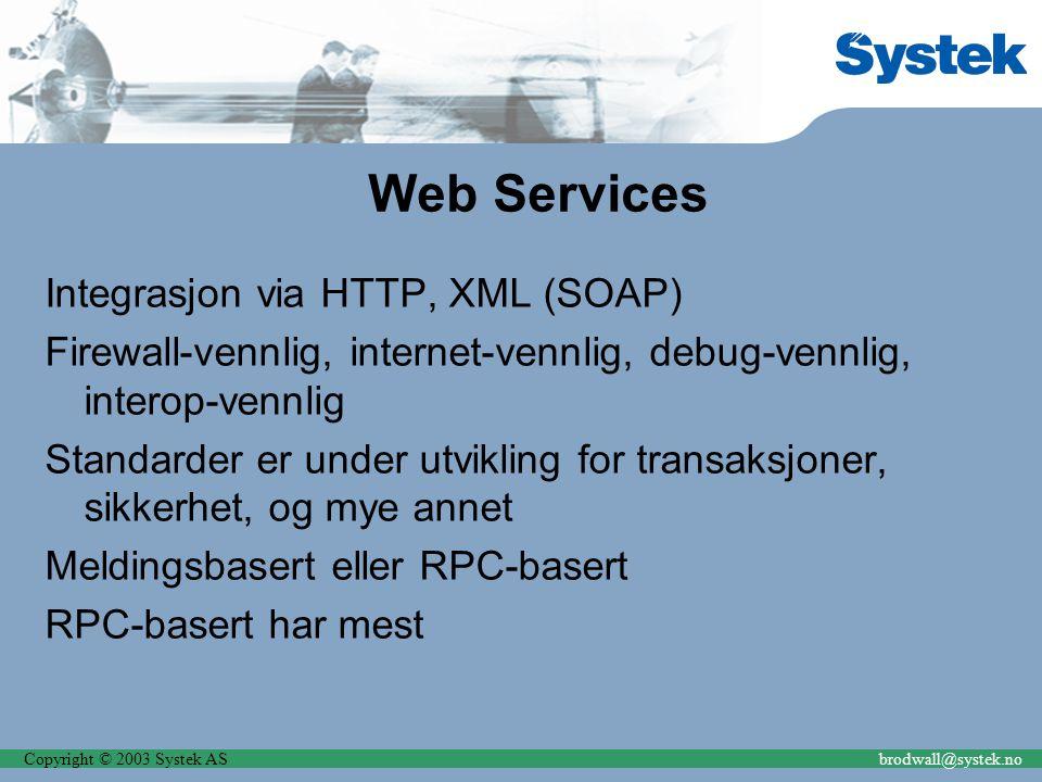 Copyright © 2003 Systek ASbrodwall@systek.no Web Services Integrasjon via HTTP, XML (SOAP) Firewall-vennlig, internet-vennlig, debug-vennlig, interop-vennlig Standarder er under utvikling for transaksjoner, sikkerhet, og mye annet Meldingsbasert eller RPC-basert RPC-basert har mest