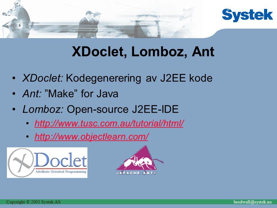Copyright © 2003 Systek ASbrodwall@systek.no XDoclet, Lomboz, Ant XDoclet: Kodegenerering av J2EE kode Ant: Make for Java Lomboz: Open-source J2EE-IDE http://www.tusc.com.au/tutorial/html/ http://www.objectlearn.com/