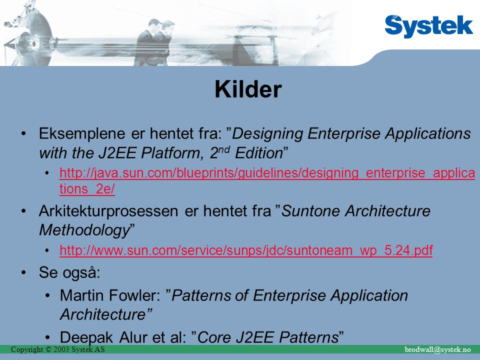 Copyright © 2003 Systek ASbrodwall@systek.no Kilder Eksemplene er hentet fra: Designing Enterprise Applications with the J2EE Platform, 2 nd Edition http://java.sun.com/blueprints/guidelines/designing_enterprise_applica tions_2e/http://java.sun.com/blueprints/guidelines/designing_enterprise_applica tions_2e/ Arkitekturprosessen er hentet fra Suntone Architecture Methodology http://www.sun.com/service/sunps/jdc/suntoneam_wp_5.24.pdf Se også: Martin Fowler: Patterns of Enterprise Application Architecture Deepak Alur et al: Core J2EE Patterns