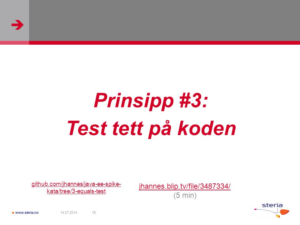   www.steria.no 14.07.201415 Prinsipp #3: Test tett på koden jhannes.blip.tv/file/3487334/ (5 min) github.com/jhannes/java-ee-spike- kata/tree/3-equals-test