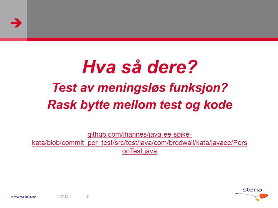   www.steria.no 14.07.201416 Hva så dere? Test av meningsløs funksjon? Rask bytte mellom test og kode github.com/jhannes/java-ee-spike- kata/blob/co