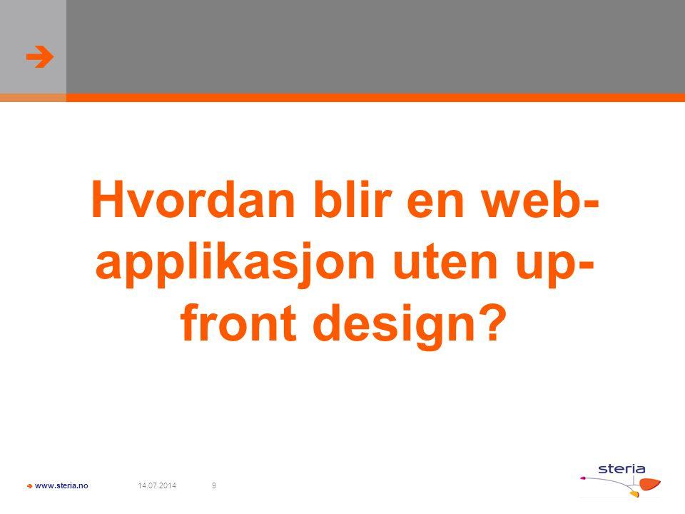   www.steria.no 14.07.20149 Hvordan blir en web- applikasjon uten up- front design?