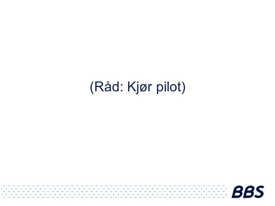 (Råd: Kjør pilot)