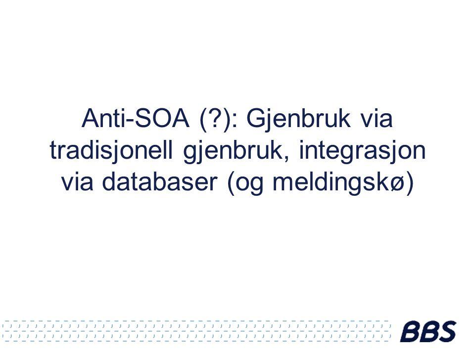 Anti-SOA ( ): Gjenbruk via tradisjonell gjenbruk, integrasjon via databaser (og meldingskø)
