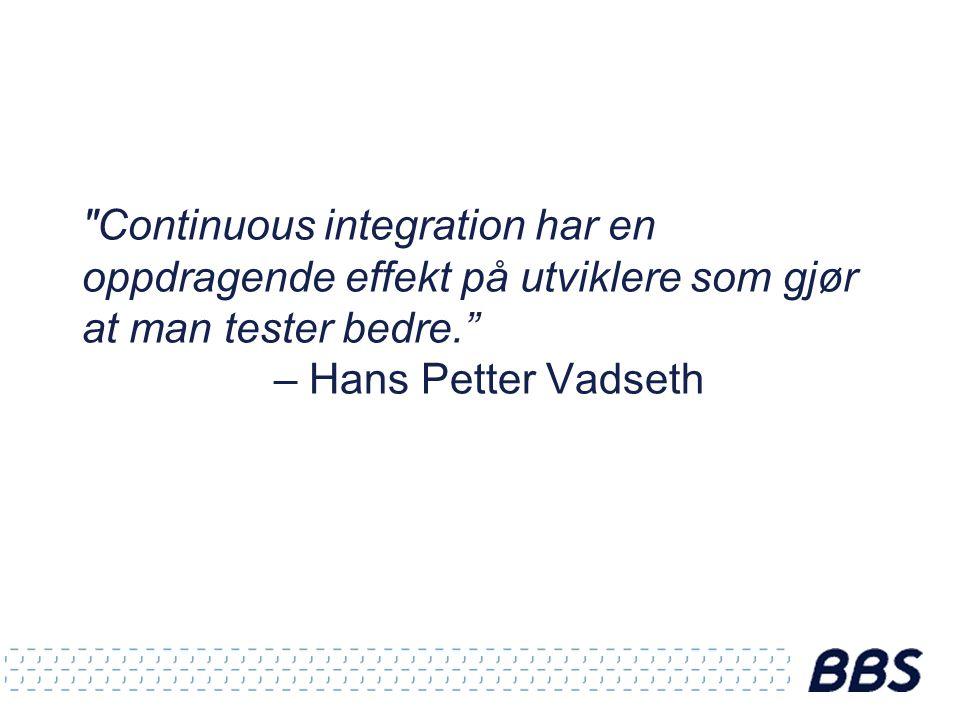 Continuous integration har en oppdragende effekt på utviklere som gjør at man tester bedre. – Hans Petter Vadseth