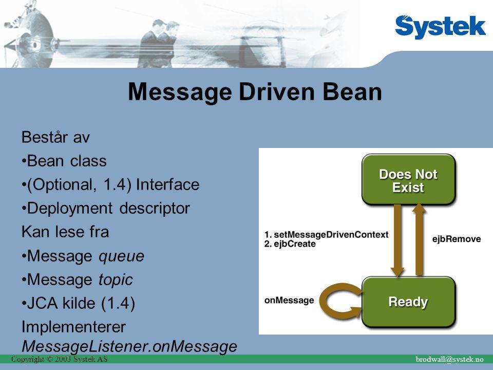 Copyright © 2003 Systek ASbrodwall@systek.no Message Driven Bean Består av Bean class (Optional, 1.4) Interface Deployment descriptor Kan lese fra Message queue Message topic JCA kilde (1.4) Implementerer MessageListener.onMessage