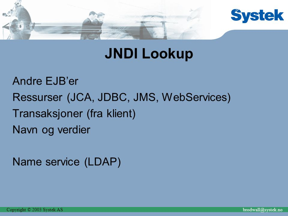 Copyright © 2003 Systek ASbrodwall@systek.no JNDI Lookup Andre EJB'er Ressurser (JCA, JDBC, JMS, WebServices) Transaksjoner (fra klient) Navn og verdier Name service (LDAP)