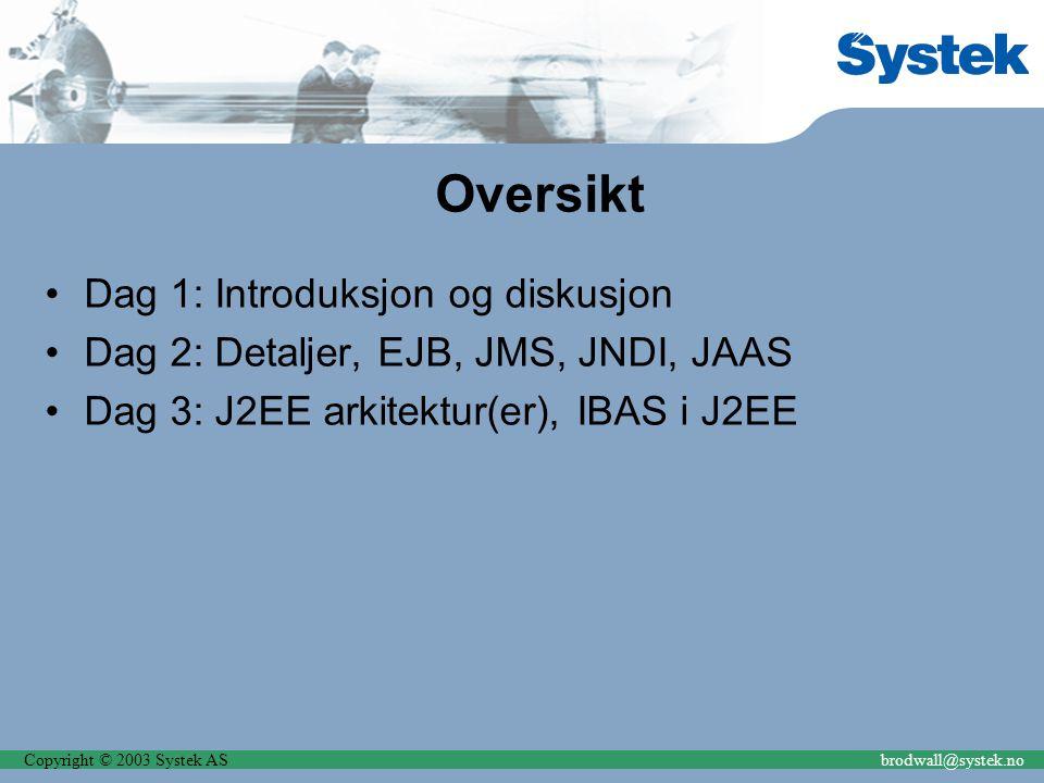 Copyright © 2003 Systek ASbrodwall@systek.no Oversikt Dag 1: Introduksjon og diskusjon Dag 2: Detaljer, EJB, JMS, JNDI, JAAS Dag 3: J2EE arkitektur(er), IBAS i J2EE