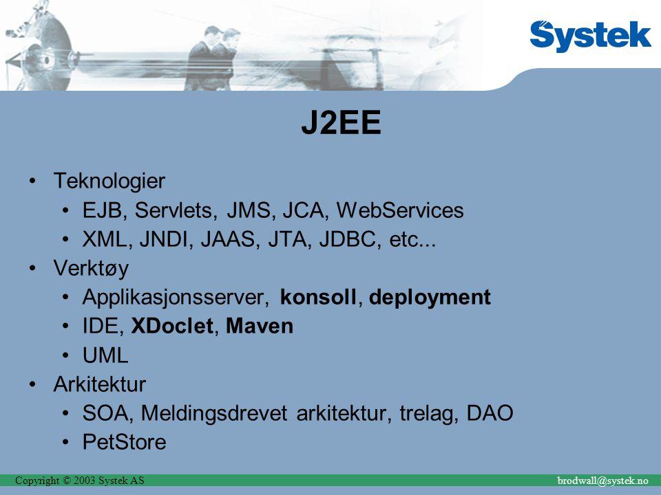 Copyright © 2003 Systek ASbrodwall@systek.no J2EE Teknologier EJB, Servlets, JMS, JCA, WebServices XML, JNDI, JAAS, JTA, JDBC, etc...