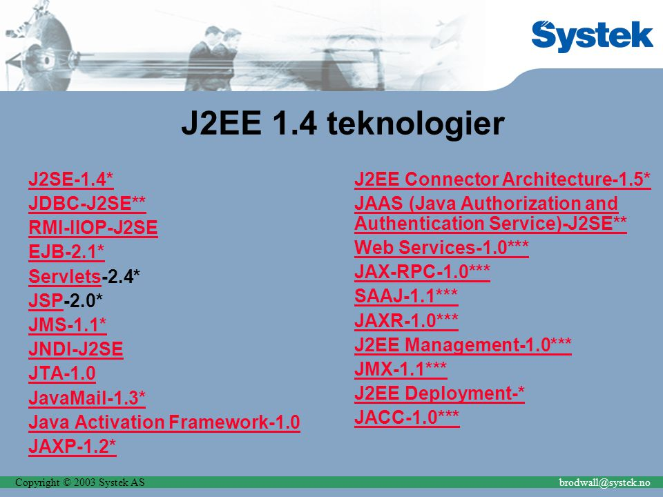 J2EE 1.4 teknologier J2SE-1.4* JDBC-J2SE** RMI-IIOP-J2SE EJB-2.1* ServletsServlets-2.4* JSPJSP-2.0* JMS-1.1* JNDI-J2SE JTA JavaMail-1.3* Java Activation Framework JAXP-1.2* J2EE Connector Architecture-1.5* JAAS (Java Authorization and Authentication Service)-J2SE** Web Services-1.0*** JAX-RPC-1.0*** SAAJ-1.1*** JAXR-1.0*** J2EE Management-1.0*** JMX-1.1*** J2EE Deployment-* JACC-1.0***