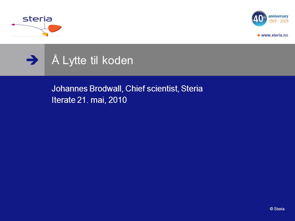   www.steria.no © Steria Å Lytte til koden Johannes Brodwall, Chief scientist, Steria Iterate 21.