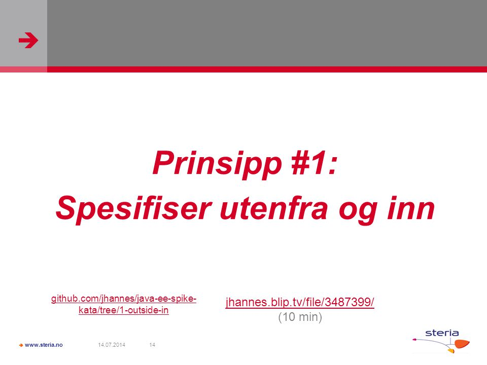   www.steria.no 14.07.201414 Prinsipp #1: Spesifiser utenfra og inn jhannes.blip.tv/file/3487399/ (10 min) github.com/jhannes/java-ee-spike- kata/tree/1-outside-in