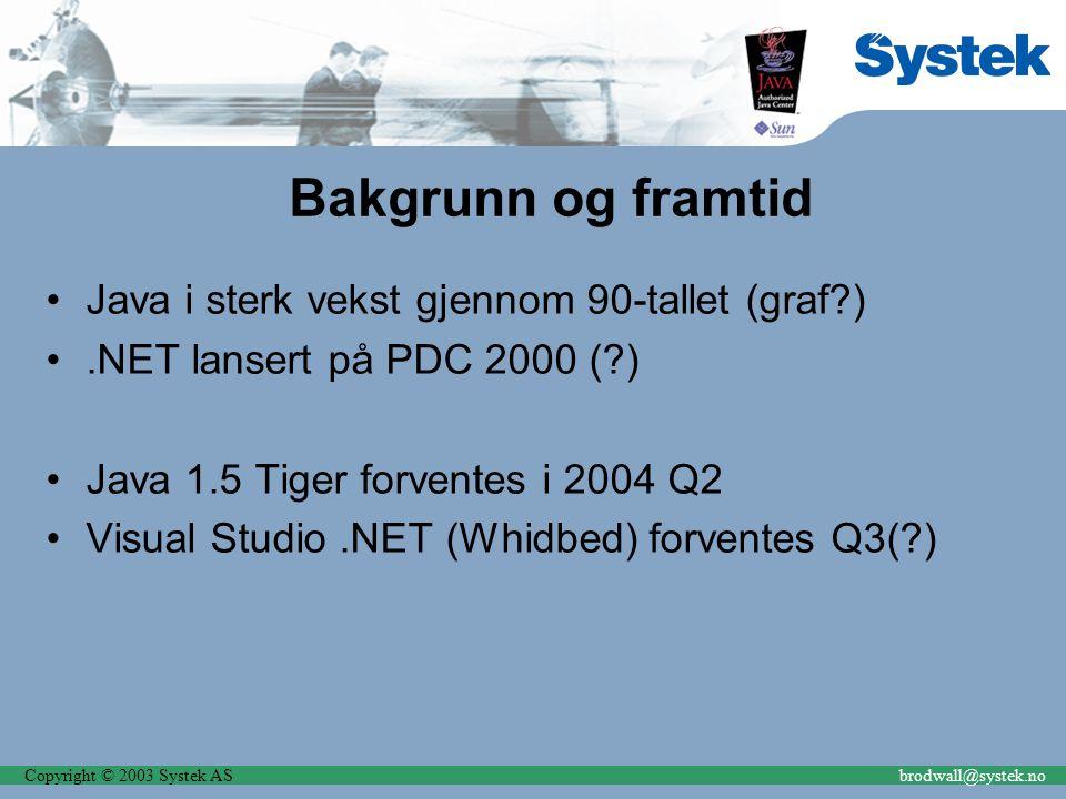 Copyright © 2003 Systek ASbrodwall@systek.no Bakgrunn og framtid Java i sterk vekst gjennom 90-tallet (graf ).NET lansert på PDC 2000 ( ) Java 1.5 Tiger forventes i 2004 Q2 Visual Studio.NET (Whidbed) forventes Q3( )