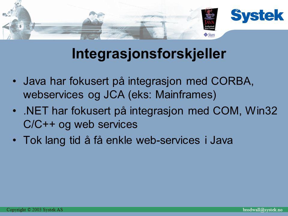 Copyright © 2003 Systek ASbrodwall@systek.no Integrasjonsforskjeller Java har fokusert på integrasjon med CORBA, webservices og JCA (eks: Mainframes).NET har fokusert på integrasjon med COM, Win32 C/C++ og web services Tok lang tid å få enkle web-services i Java