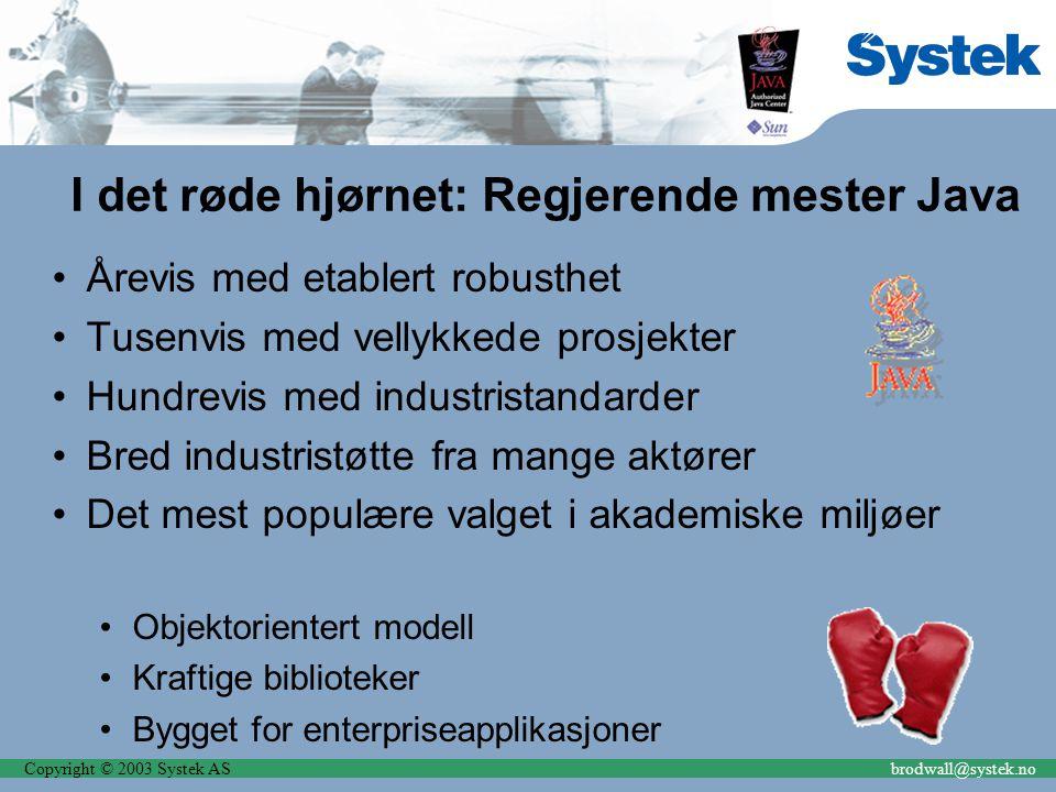 Copyright © 2003 Systek ASbrodwall@systek.no I det røde hjørnet: Regjerende mester Java Årevis med etablert robusthet Tusenvis med vellykkede prosjekt