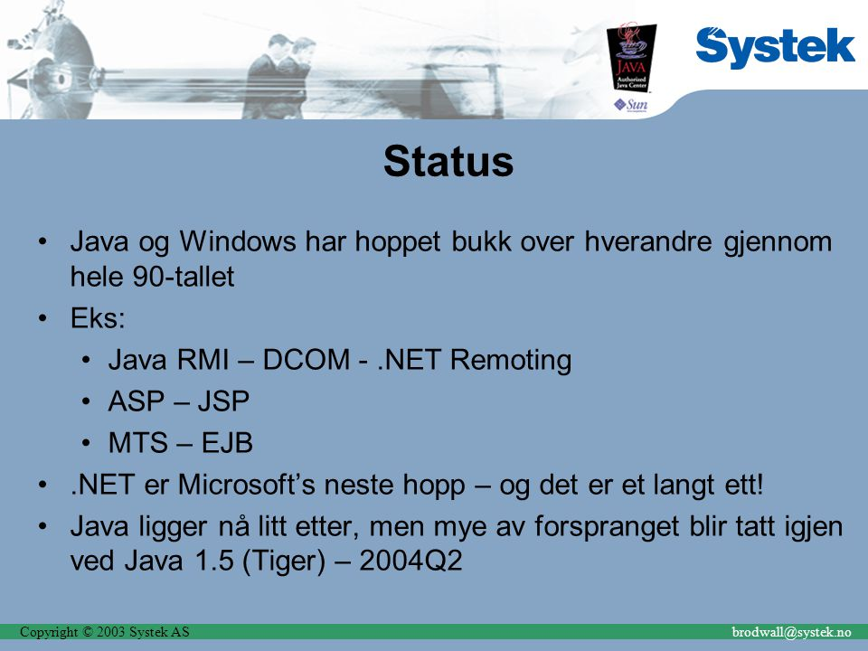 Copyright © 2003 Systek ASbrodwall@systek.no Status Java og Windows har hoppet bukk over hverandre gjennom hele 90-tallet Eks: Java RMI – DCOM -.NET R