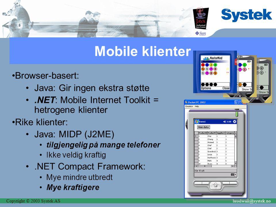 Copyright © 2003 Systek ASbrodwall@systek.no Mobile klienter Browser-basert: Java: Gir ingen ekstra støtte.NET: Mobile Internet Toolkit = hetrogene klienter Rike klienter: Java: MIDP (J2ME) tilgjengelig på mange telefoner Ikke veldig kraftig.NET Compact Framework: Mye mindre utbredt Mye kraftigere