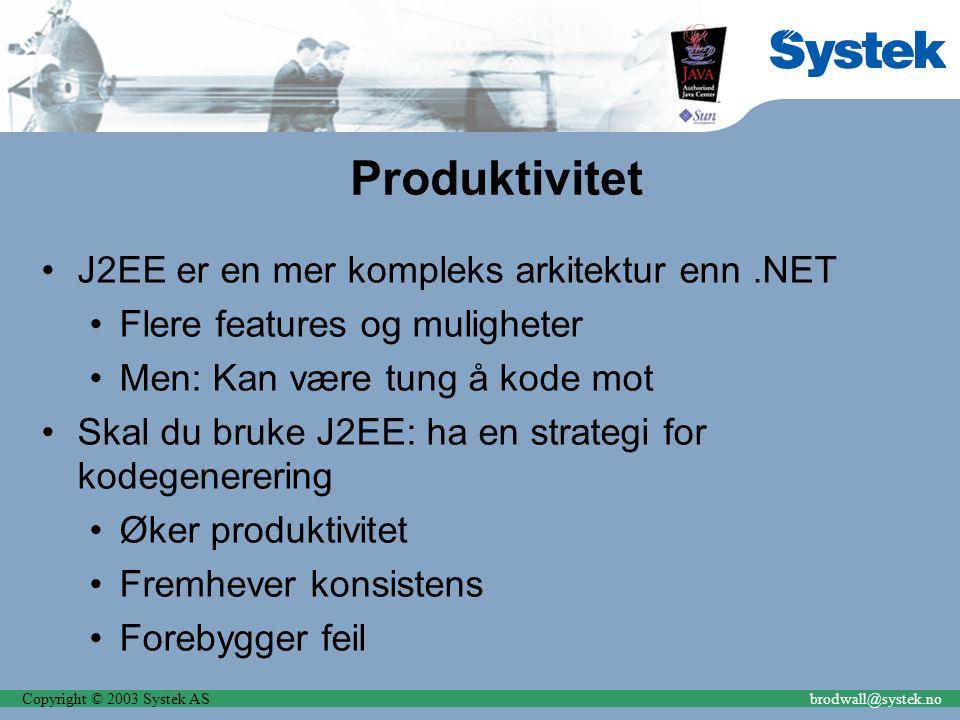 Copyright © 2003 Systek ASbrodwall@systek.no Produktivitet J2EE er en mer kompleks arkitektur enn.NET Flere features og muligheter Men: Kan være tung å kode mot Skal du bruke J2EE: ha en strategi for kodegenerering Øker produktivitet Fremhever konsistens Forebygger feil