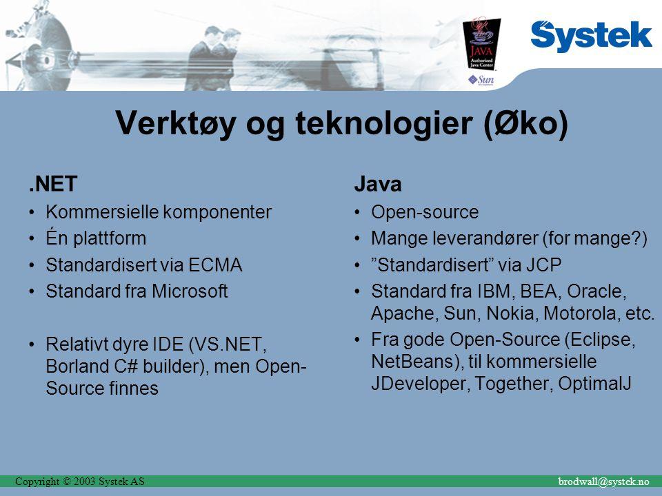 Copyright © 2003 Systek ASbrodwall@systek.no Verktøy og teknologier (Øko).NET Kommersielle komponenter Én plattform Standardisert via ECMA Standard fra Microsoft Relativt dyre IDE (VS.NET, Borland C# builder), men Open- Source finnes Java Open-source Mange leverandører (for mange ) Standardisert via JCP Standard fra IBM, BEA, Oracle, Apache, Sun, Nokia, Motorola, etc.