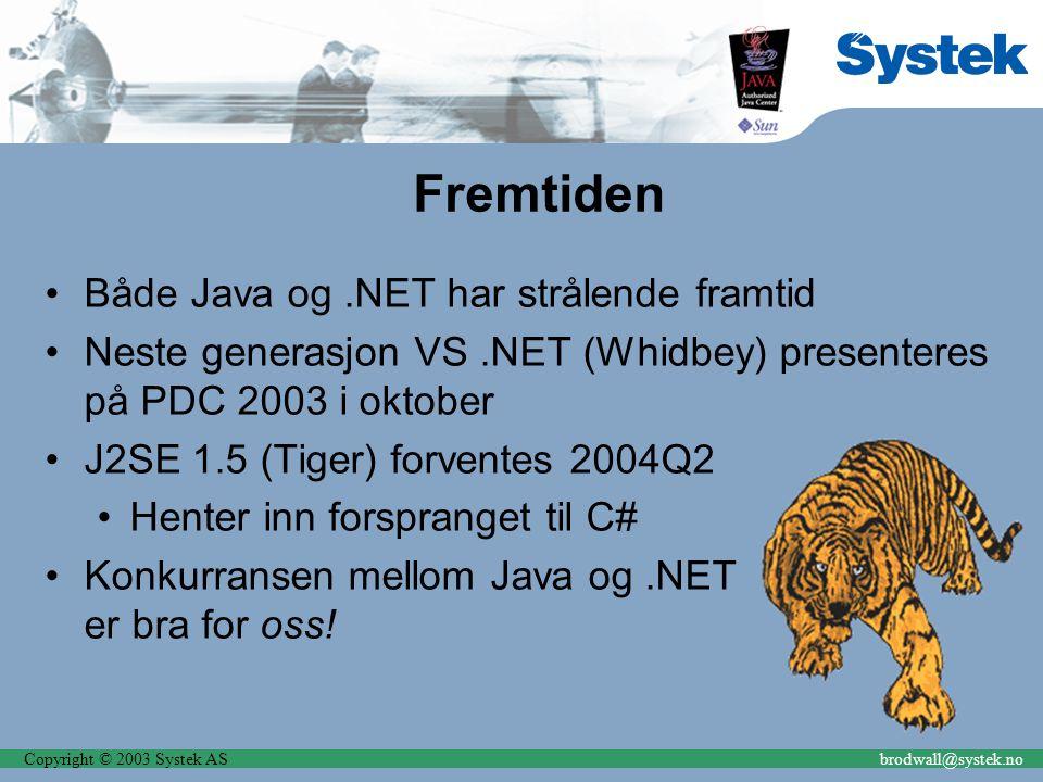 Copyright © 2003 Systek ASbrodwall@systek.no Fremtiden Både Java og.NET har strålende framtid Neste generasjon VS.NET (Whidbey) presenteres på PDC 2003 i oktober J2SE 1.5 (Tiger) forventes 2004Q2 Henter inn forspranget til C# Konkurransen mellom Java og.NET er bra for oss!