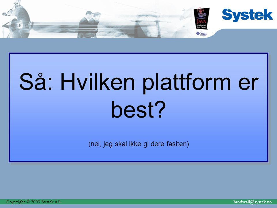 Copyright © 2003 Systek ASbrodwall@systek.no Så: Hvilken plattform er best? (nei, jeg skal ikke gi dere fasiten) Så: Hvilken plattform er best? (nei,