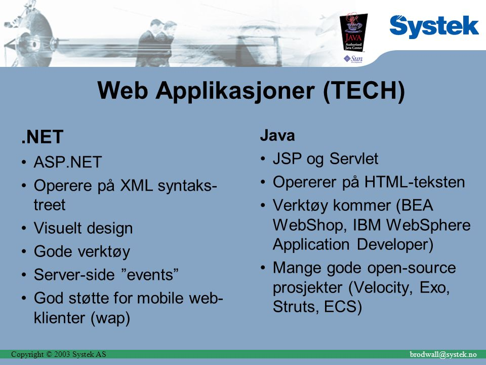 Copyright © 2003 Systek ASbrodwall@systek.no Web Applikasjoner (TECH).NET ASP.NET Operere på XML syntaks- treet Visuelt design Gode verktøy Server-side events God støtte for mobile web- klienter (wap) Java JSP og Servlet Opererer på HTML-teksten Verktøy kommer (BEA WebShop, IBM WebSphere Application Developer) Mange gode open-source prosjekter (Velocity, Exo, Struts, ECS)