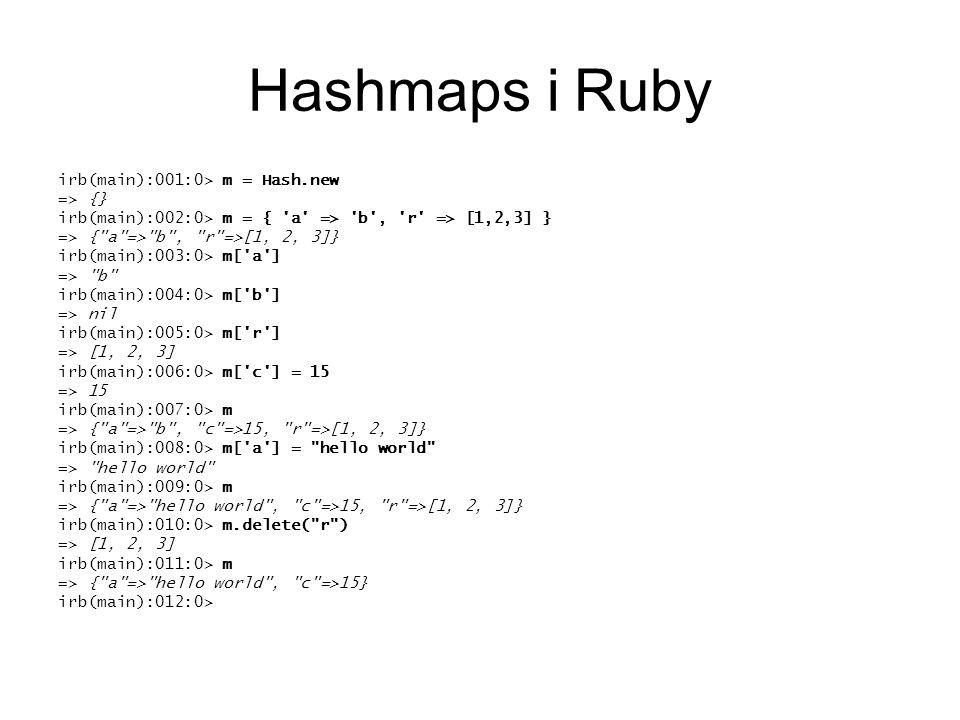 Hashmaps i Ruby irb(main):001:0> m = Hash.new => {} irb(main):002:0> m = { a => b , r => [1,2,3] } => { a => b , r =>[1, 2, 3]} irb(main):003:0> m[ a ] => b irb(main):004:0> m[ b ] => nil irb(main):005:0> m[ r ] => [1, 2, 3] irb(main):006:0> m[ c ] = 15 => 15 irb(main):007:0> m => { a => b , c =>15, r =>[1, 2, 3]} irb(main):008:0> m[ a ] = hello world => hello world irb(main):009:0> m => { a => hello world , c =>15, r =>[1, 2, 3]} irb(main):010:0> m.delete( r ) => [1, 2, 3] irb(main):011:0> m => { a => hello world , c =>15} irb(main):012:0>