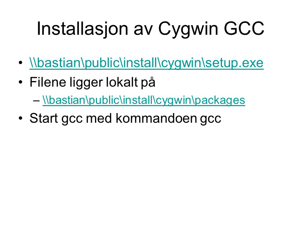 Installasjon av Cygwin GCC \\bastian\public\install\cygwin\setup.exe Filene ligger lokalt på –\\bastian\public\install\cygwin\packages\\bastian\public\install\cygwin\packages Start gcc med kommandoen gcc