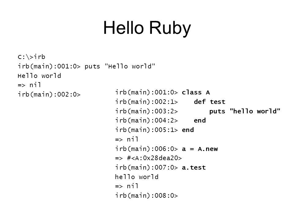 Hello Ruby C:\>irb irb(main):001:0> puts Hello world Hello world => nil irb(main):002:0> irb(main):001:0> class A irb(main):002:1> def test irb(main):003:2> puts hello world irb(main):004:2> end irb(main):005:1> end => nil irb(main):006:0> a = A.new => # irb(main):007:0> a.test hello world => nil irb(main):008:0>