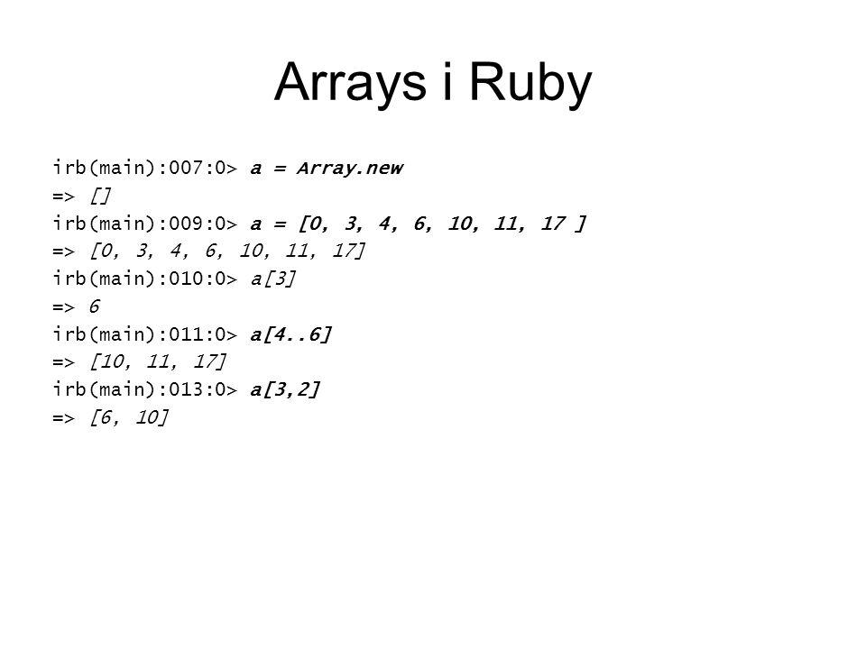 Arrays i Ruby irb(main):007:0> a = Array.new => [] irb(main):009:0> a = [0, 3, 4, 6, 10, 11, 17 ] => [0, 3, 4, 6, 10, 11, 17] irb(main):010:0> a[3] => 6 irb(main):011:0> a[4..6] => [10, 11, 17] irb(main):013:0> a[3,2] => [6, 10]