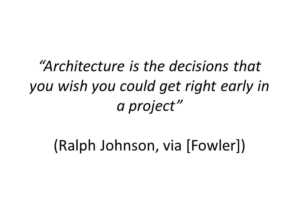 """Architecture is the decisions that you wish you could get right early in a project"" (Ralph Johnson, via [Fowler])"