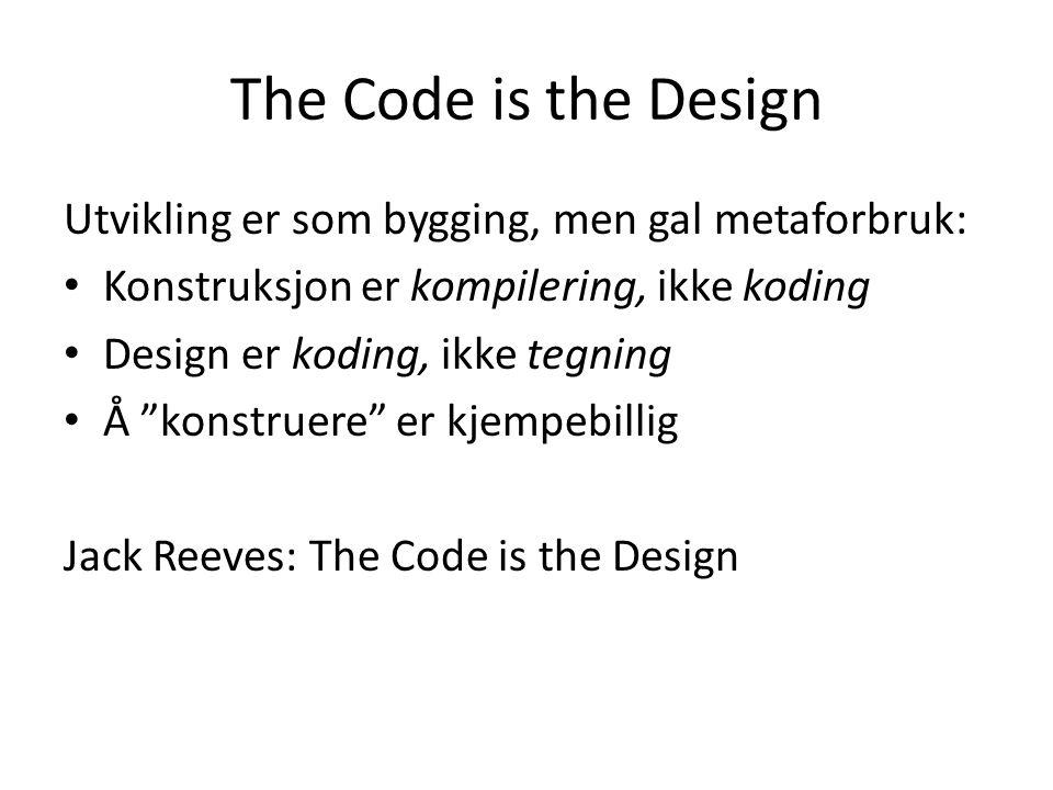 The Code is the Design Utvikling er som bygging, men gal metaforbruk: Konstruksjon er kompilering, ikke koding Design er koding, ikke tegning Å konstruere er kjempebillig Jack Reeves: The Code is the Design