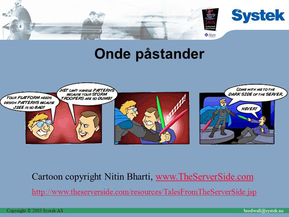 Copyright © 2003 Systek ASbrodwall@systek.no Onde påstander Cartoon copyright Nitin Bharti, www.TheServerSide.comwww.TheServerSide.com http://www.theserverside.com/resources/TalesFromTheServerSide.jsp