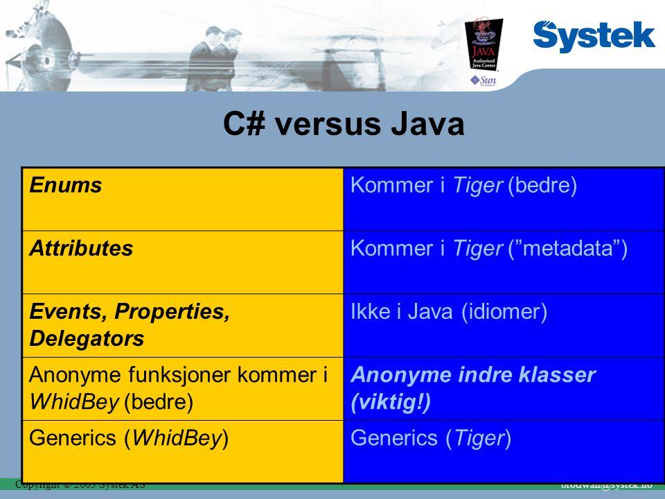 Copyright © 2003 Systek ASbrodwall@systek.no C# versus Java EnumsKommer i Tiger (bedre) AttributesKommer i Tiger ( metadata ) Events, Properties, Delegators Ikke i Java (idiomer) Anonyme funksjoner kommer i WhidBey (bedre) Anonyme indre klasser (viktig!) Generics (WhidBey)Generics (Tiger)
