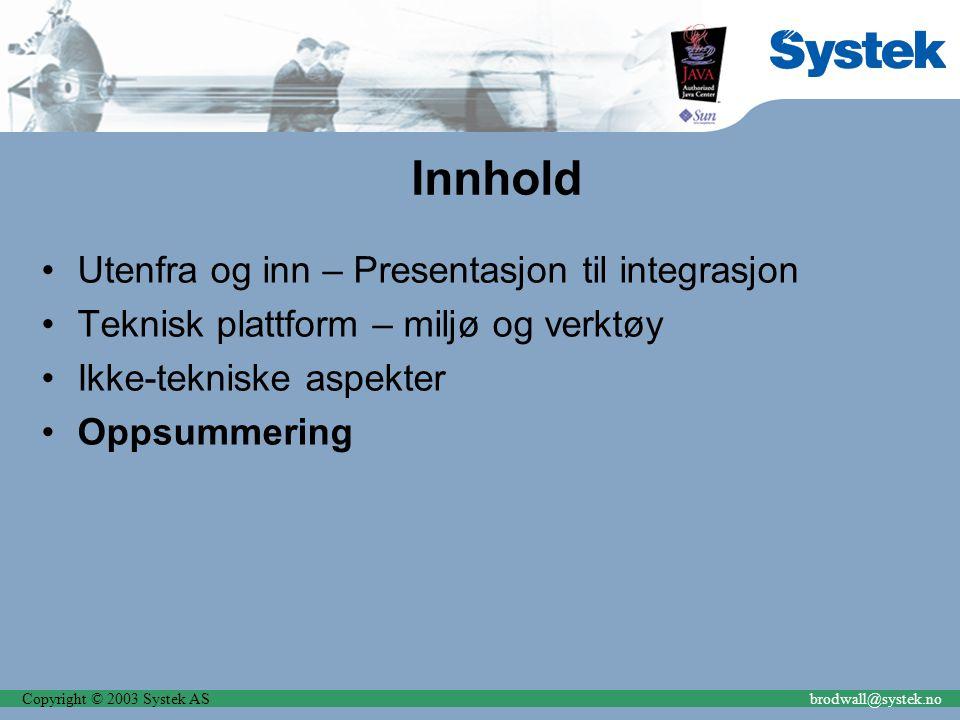 Copyright © 2003 Systek ASbrodwall@systek.no Innhold Utenfra og inn – Presentasjon til integrasjon Teknisk plattform – miljø og verktøy Ikke-tekniske aspekter Oppsummering
