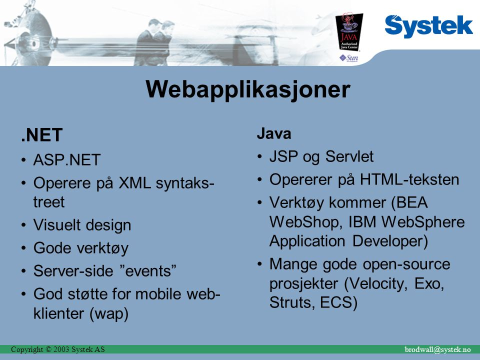 Copyright © 2003 Systek ASbrodwall@systek.no Webapplikasjoner.NET ASP.NET Operere på XML syntaks- treet Visuelt design Gode verktøy Server-side events God støtte for mobile web- klienter (wap) Java JSP og Servlet Opererer på HTML-teksten Verktøy kommer (BEA WebShop, IBM WebSphere Application Developer) Mange gode open-source prosjekter (Velocity, Exo, Struts, ECS)