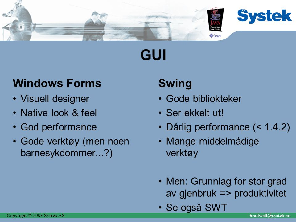 Copyright © 2003 Systek ASbrodwall@systek.no GUI Windows Forms Visuell designer Native look & feel God performance Gode verktøy (men noen barnesykdomm