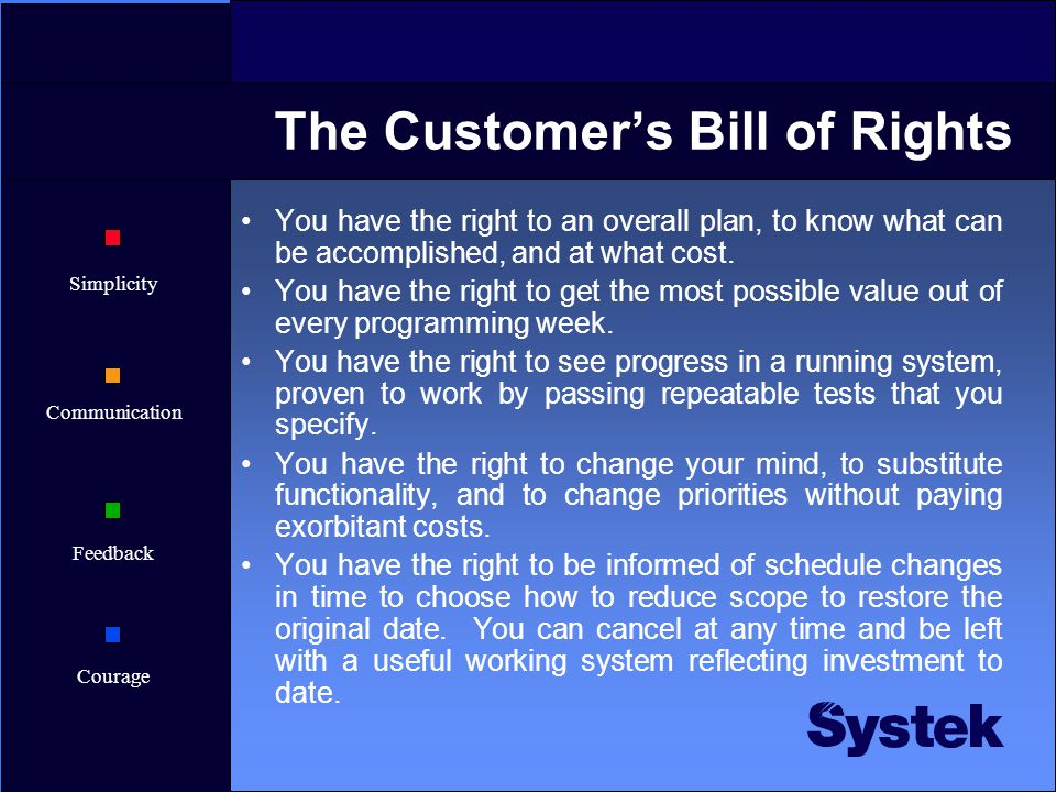 Simplicity Communication Feedback Courage The Customer's Bill of Rights You have the right to an overall plan, to know what can be accomplished, and at what cost.