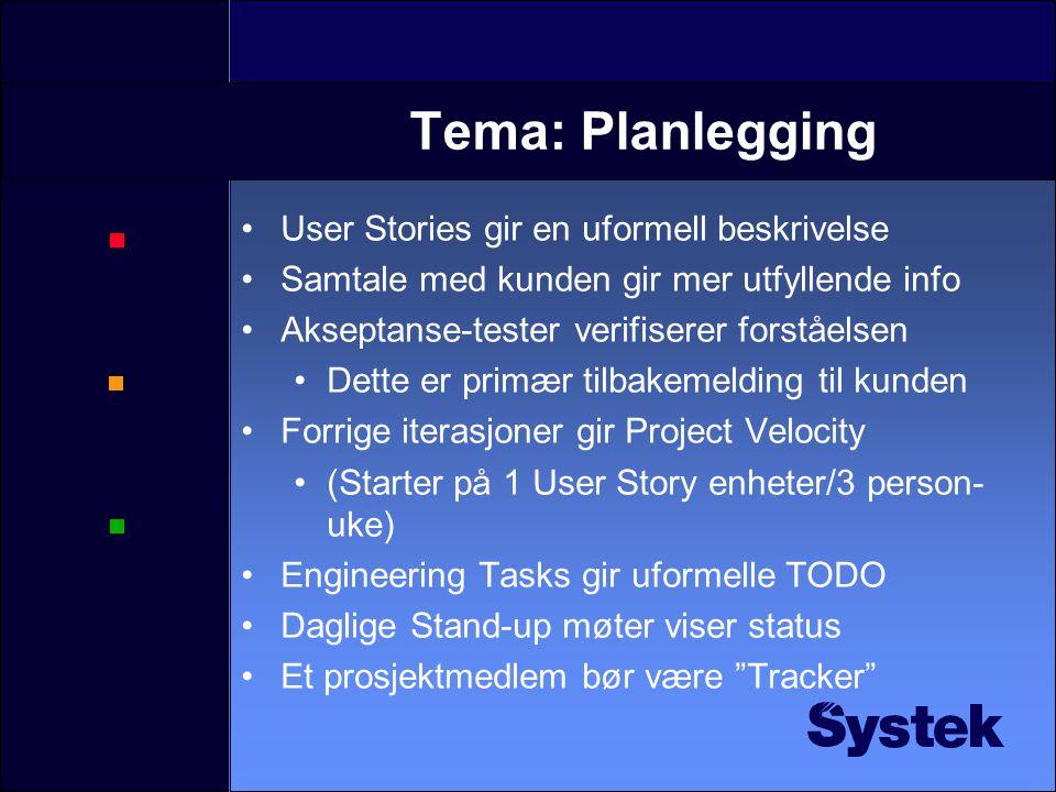 Tema: Planlegging User Stories gir en uformell beskrivelse Samtale med kunden gir mer utfyllende info Akseptanse-tester verifiserer forståelsen Dette er primær tilbakemelding til kunden Forrige iterasjoner gir Project Velocity (Starter på 1 User Story enheter/3 person- uke) Engineering Tasks gir uformelle TODO Daglige Stand-up møter viser status Et prosjektmedlem bør være Tracker