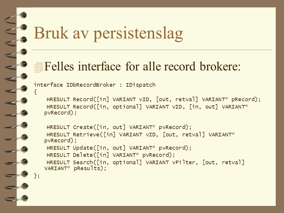 Bruk av persistenslag 4 Felles interface for alle record brokere: interface IDbRecordBroker : IDispatch { HRESULT Record([in] VARIANT vID, [out, retva