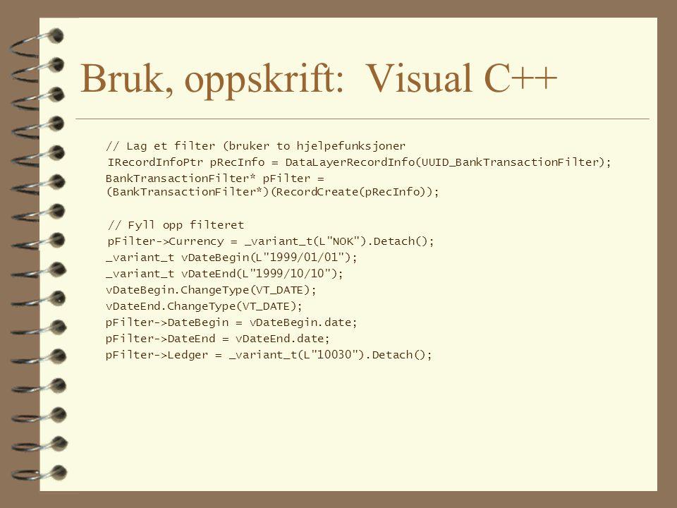 Visual C++ (forts.) // Lag en komponent IDbRecordBrokerPtr pBroker(__uuidof(BankTransBroker)); _variant_t vResult = pBroker->Search(toVariant(pFilter,pRecInfo); typedef ADNComUtil::CSafeArray2 BankTransArray; BankTransArray array(vResult); for ( BankTransArray::const_iterator it=array.begin(); it!=array.end(); ++it ) std::cout << *it; // Må definere egen operator<< BankTransaction* pTrans = array.front(); ::SysReallocString(pTrans->Notes, L HELLO WORLD ); pBroker->Update(pTrans); pTrans = array.at(1); pBroker->Delete(pTrans); // Osv.