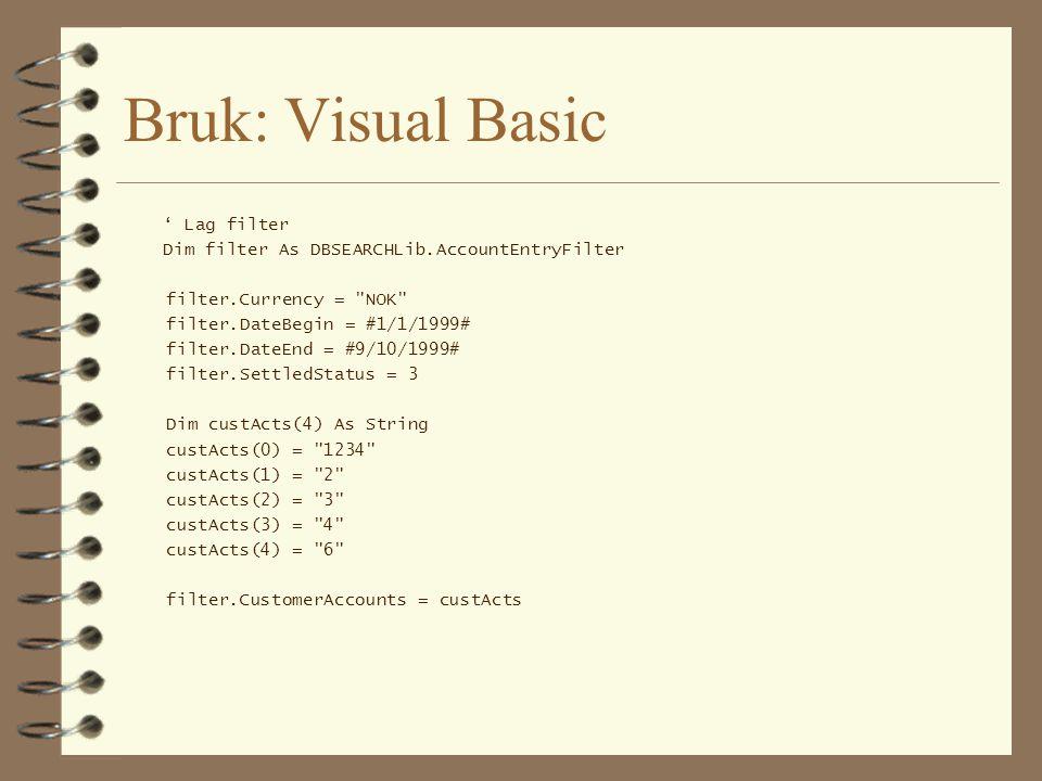 Visual Basic (forts) Dim search As DBSEARCHLib.AccountEntrySearch Set search = New DBSEARCHLib.AccountEntrySearch Dim res As Variant res = search.search(filter) For i = LBound(res) To UBound(res) Step 1 Dim actEnt As DBSEARCHLib.AccountEntry actEnt = res(i) Dim mystr As String With actEnt mystr = Bilagsnr : +.VoucherNo + - +.EntryNo mystr = mystr + .