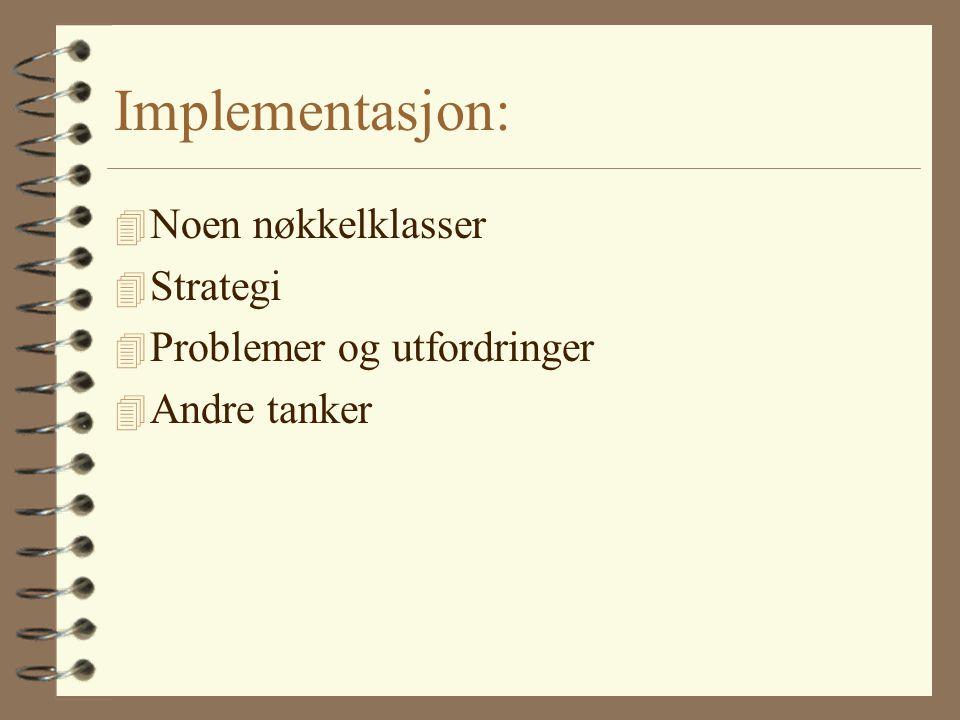 Implementasjon: 4 Noen nøkkelklasser 4 Strategi 4 Problemer og utfordringer 4 Andre tanker
